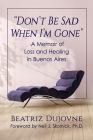Don't Be Sad When I'm Gone: A Memoir of Loss and Healing in Buenos Aires Cover Image