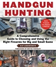 Handgun Hunting: A Comprehensive Guide to Choosing and Using the Right Firearms for Big and Small Game Cover Image