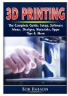 3D Printing The Complete Guide: Setup, Software, Ideas, Designs, Materials, Apps, Tips & More Cover Image