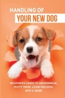 Handling Of Your New Dog: Beginner's Guide To Housebreak, Potty Train, Leash Walking, Bite & More: What Kind The Breed Of Dogs There Is Cover Image