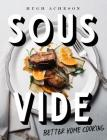 Sous Vide: Better Home Cooking: A Cookbook Cover Image