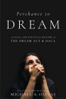 Perchance to Dream: A Legal and Political History of the Dream ACT and Daca (Citizenship and Migration in the Americas) Cover Image