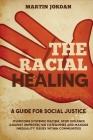 The Racial Healing: A guide for Social Justice. Overcome Systemic Racism, Stop Violence against Unprotected Categories and Manage Inequali Cover Image