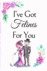 I've Got Felines For You: White Cover with a Cute Couple of Cats, Watercolor Flowers, Hearts & a Funny Cat Pun Saying, Valentine's Day Birthday Cover Image