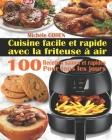 Cuisine facile et rapide avec la friteuse à air: 100 Recettes rapides et faciles: Recettes simples et saines pour tous les jours; Recettes saines et r Cover Image