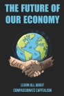 The Future Of Our Economy: Learn All About Compassionate Capitalism: Authenticity And The Compassionate Capitalist Cover Image