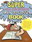 The Super High-Concentrated Brain De-Clogger Book: Hundreds of Games, Puzzles and Other Fun Activites that Are Positively Guaranteed to Remove Brain Sludge, Liquidate Blocked Brain Cells, and Stomp Out Boredom! Cover Image