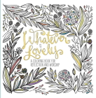 Whatever Is Lovely: A Coloring Book for Reflection and Worship Cover Image