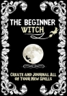 The Beginner Witch: The Starting Journal for Young Witches in Training to Write Their Own Spells & Create Some of Their Own Special Magic Cover Image