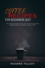 Coffee Recipes For Beginners 2021: The Ultimate Cookbook with 94 Hot and Cold Coffee and Espresso Delicious Drinks to Make at Home Cover Image