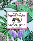 Discover Topical Paradise Vintage Style: Adult Coloring Book: Explore Coloring Pages with Exotic Birds & Animals, Botanical Plants, Jungles, Tropical Cover Image