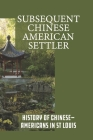 Subsequent Chinese American Settler: History Of Chinese-Americans In St Louis: Seeking A Better Life Cover Image