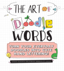 The Art of Doodle Words: Turn Your Everyday Doodles into Cute Hand Lettering! Cover Image