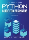 The Step-by-Step Python Guide for Beginners: Includes Hands-on-Projects and Exercises Cover Image