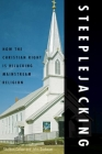 Steeplejacking: How the Christian Right Is Hijacking Mainstream Religion Cover Image