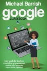 Google classroom: An Easy Guide for Teachers to Learn How to Use Google Classroom, Maximize Online Teaching and Improve the Student Enga Cover Image