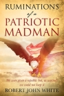 Ruminations of a Patriotic Madman: We were given a republic but, as warned: we could not keep it Cover Image