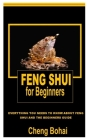 Feng Shui for Beginners: Everything You Needs To Know About Feng Shui And The Beginners Guide Cover Image