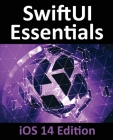 SwiftUI Essentials - iOS 14 Edition: Learn to Develop iOS Apps using SwiftUI, Swift 5 and Xcode 12 Cover Image