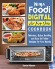 Ninja Foodi Digital Air Fry Oven Cookbook: Delicious, Quick, Healthy, and Easy to Follow Recipes for Your Family Cover Image