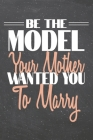 Be The Model Your Mother Wanted You To Marry: Model Dot Grid Notebook, Planner or Journal - 110 Dotted Pages - Office Equipment, Supplies - Funny Mode Cover Image