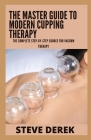 The Master Guide To Modern Cupping Therapy: The Complete Step-by-Step Source for Vacuum Therapy Cover Image
