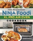 The Beginners' Ninja Foodi XL Pro Air Oven Cookbook: Vibrant, Savory and Creative Recipes to Take Your Kitchen Skills to a Whole New Level Cover Image