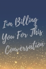 I'm Billing You For This Conversation: Super Lawyer & Law Student Inspirational Quotes Journal & Notebook (Lawyer Appreciation Gifts) Cover Image