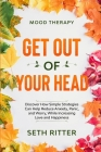 Mood Therapy: GET OUT OF YOUR HEAD - Discover How Simple Strategies Can Help Reduce Anxiety, Panic, and Worry, While Increasing Love Cover Image