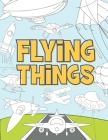 Flying Things: Coloring Book For Kids 3-9 Years - Airplanes, Drones, Hot Air Balloons, Rockets, Space Ships, Zeppelin and More Cover Image