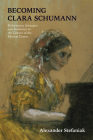 Becoming Clara Schumann: Performance Strategies and Aesthetics in the Culture of the Musical Canon Cover Image