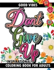 Good Vibes Don't Give Up Inspirational Coloring Book for Adults: Live Your Dreams Uplifting Inspirational Positive Affirmation Life Quotes Mindfulness Cover Image