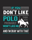 If You Don't Like Polo Then You Probably Won't Like Me and I'm OK With That: Polo Gift for People Who Love to Play Polo - Funny Saying with Graphics f Cover Image