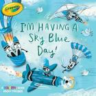 I'm Having a Sky Blue Day!: A Colorful Book about Feelings (Crayola) Cover Image