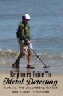 Beginners Guide To Metal Detecting: Hunting And Unearthing Buried And Hidden Treasures: Antique & Collectible Coins & Medals Cover Image