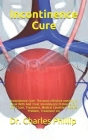 Incontinence Cure: Incontinence Cure: The most effective method to Deal With And Treat Incontinence Problems For Life (Cure, Treatment, M Cover Image