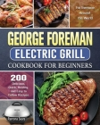 George Foreman Electric Grill Cookbook For Beginners: 200 Delicious, Quick, Healthy, and Easy to Follow Recipes for Everyone Around the World Cover Image