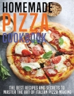 Homemade Pizza Cookbook: The Best Recipes And Secrets To Master The Art Of Italian Pizza Making Cover Image