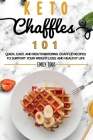 Keto Chaffle 101: Quick, Easy, And Mouthwatering Chaffle Recipes To Support Your Weight Loss And Healthy Life. Cover Image
