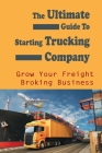 The Ultimate Guide To Starting Trucking Company: Grow Your Freight Broking Business: Freight Broker Business Startup Guide Cover Image
