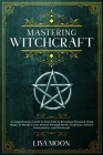 Mastering Witchcraft: A Comprehensive Guide To Your Path To Becoming Wiccan & Using Magic To Manifest Your Desires Through Spells, Tradition Cover Image