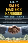 NLP Sales Master's Handbook for Beginners: The Essential Guide to Master Your Sales Pitch, Boost Sales Confidence, Crack Sales Objections, & Become A Cover Image