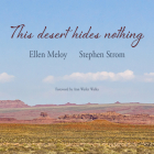 This Desert Hides Nothing: Selections from the Work of Ellen Meloy with Photographs by Stephen Strom Cover Image