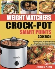Weight Watchers Crock-Pot Smart Points Cookbook: Complete Guide Of Weight Watchers Smart Points Slow Cooker Cookbook To Lose Weight Faster And Be Heal Cover Image