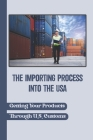 The Importing Process Into The USA: Getting Your Products Through U.S. Customs: Dispatching Your Goods In Importing Cover Image