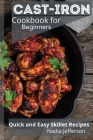Cast Iron Cookbook for Beginners: Quick and Easy Skillet Recipes Cover Image