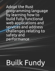 Adopt the Rust programming language by learning how to build fully functional web applications and services and address challenges relating to safety Cover Image