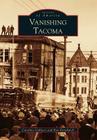Vanishing Tacoma (Images of America (Arcadia Publishing)) Cover Image