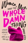 Women, Men, and the Whole Damn Thing: Feminism, Misogyny, and Where We Go From Here Cover Image