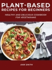 Plant-Based Recipes for Beginners: Healthy and Delicious Cookbook for Vegetarians Cover Image